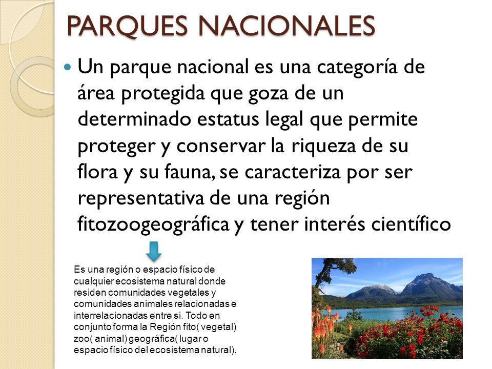 PARQUES NACIONALES Un parque nacional es una categoría de área protegida que goza de un determinado estatus legal que permite proteger y conservar la