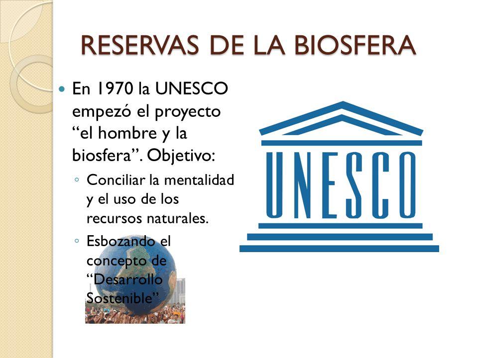 RESERVAS DE LA BIOSFERA En 1970 la UNESCO empezó el proyecto el hombre y la biosfera. Objetivo: Conciliar la mentalidad y el uso de los recursos natur