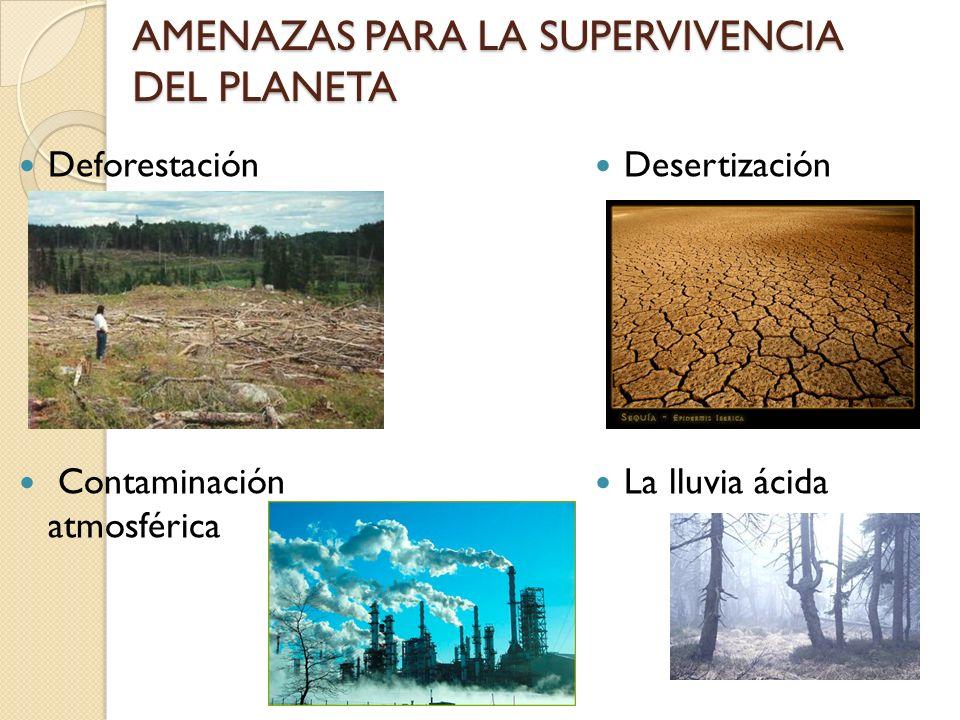 AMENAZAS PARA LA SUPERVIVENCIA DEL PLANETA Deforestación Contaminación atmosférica Desertización La lluvia ácida