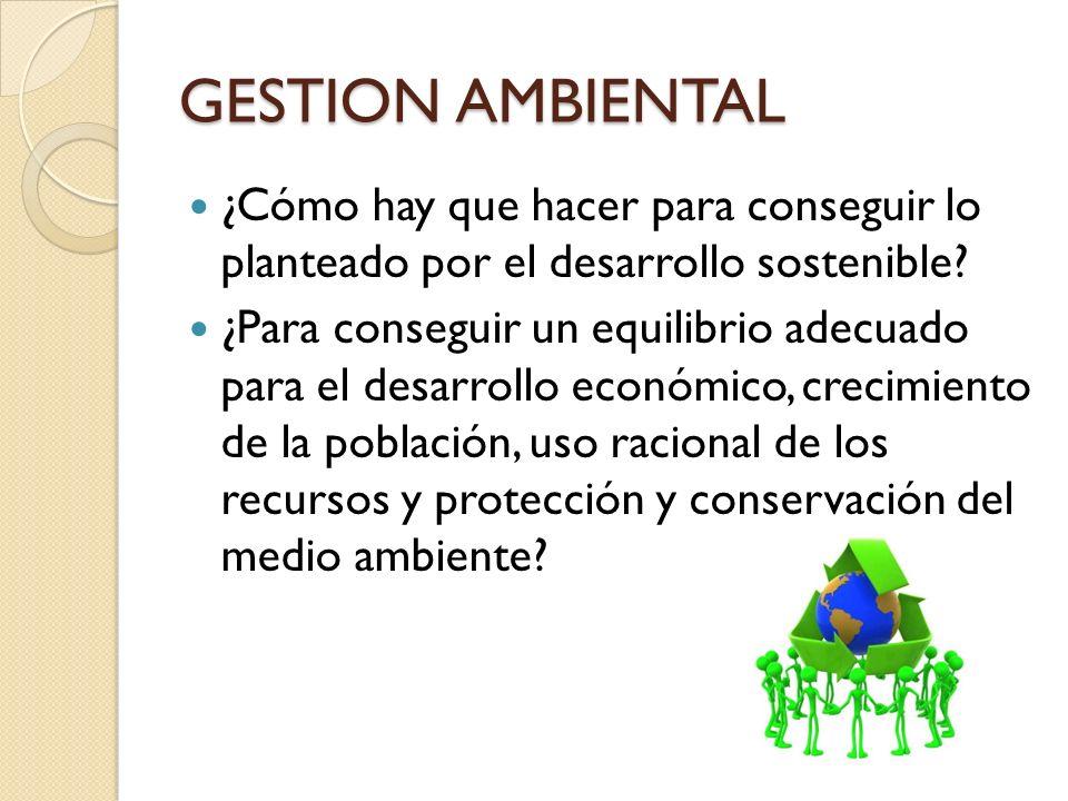 GESTION AMBIENTAL ¿Cómo hay que hacer para conseguir lo planteado por el desarrollo sostenible? ¿Para conseguir un equilibrio adecuado para el desarro