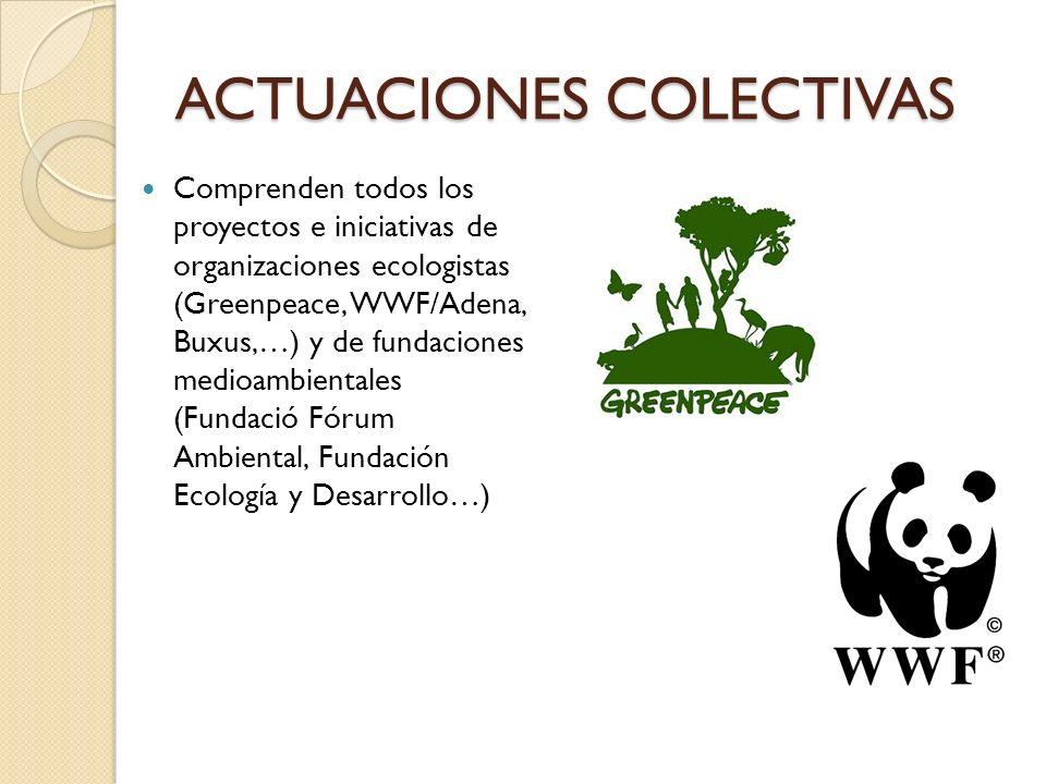 ACTUACIONES COLECTIVAS Comprenden todos los proyectos e iniciativas de organizaciones ecologistas (Greenpeace, WWF/Adena, Buxus,…) y de fundaciones me