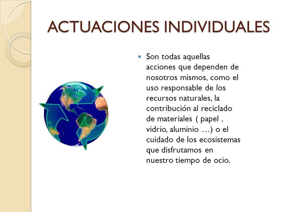 ACTUACIONES INDIVIDUALES Son todas aquellas acciones que dependen de nosotros mismos, como el uso responsable de los recursos naturales, la contribuci