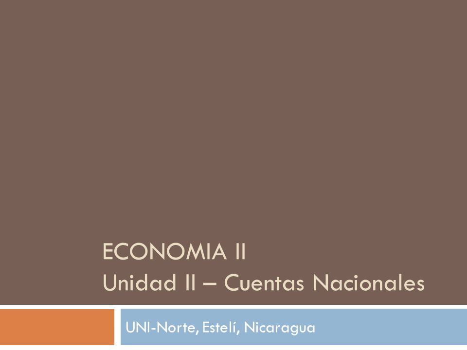 ECONOMIA II Unidad II – Cuentas Nacionales UNI-Norte, Estelí, Nicaragua