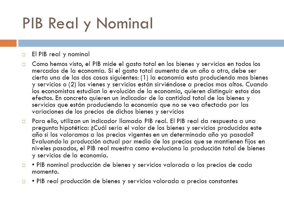 PIB Real y Nominal El PIB real y nominal Como hemos visto, el PIB mide el gasto total en los bienes y servicios en todos los mercados de la economía.