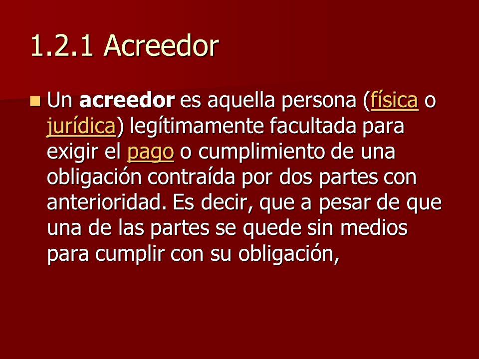 1.2.1 Acreedor Un acreedor es aquella persona (física o jurídica) legítimamente facultada para exigir el pago o cumplimiento de una obligación contraí
