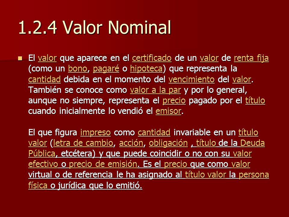 1.2.4 Valor Nominal El valor que aparece en el certificado de un valor de renta fija (como un bono, pagaré o hipoteca) que representa la cantidad debi