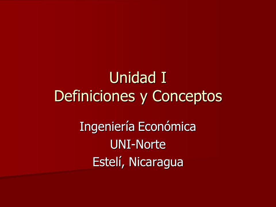 Unidad I Definiciones y Conceptos Ingeniería Económica UNI-Norte Estelí, Nicaragua