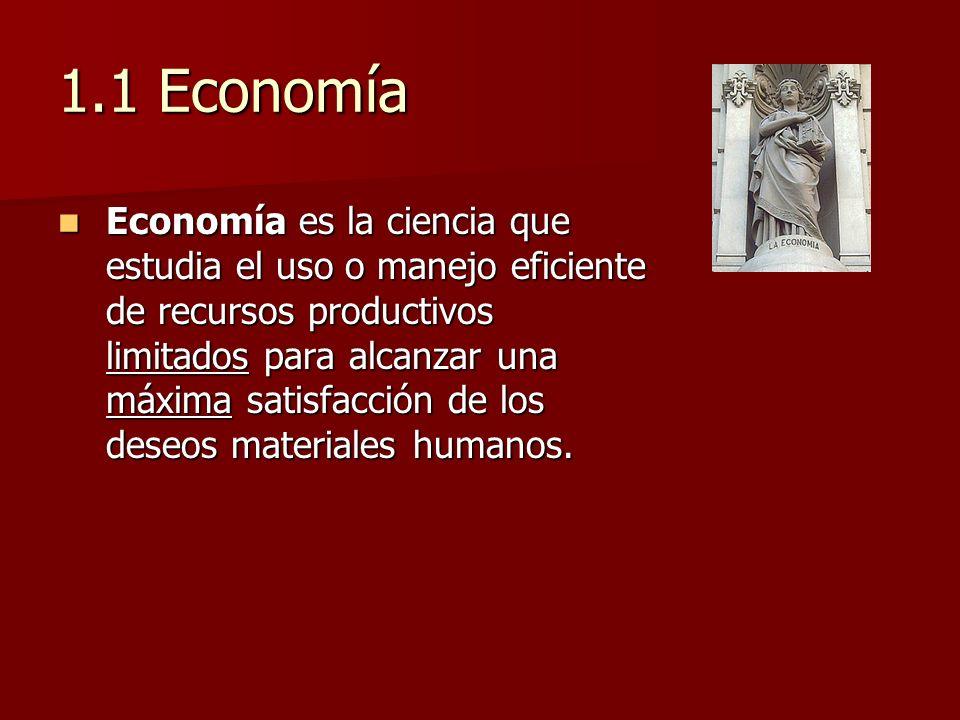 1.1 Economía Economía es la ciencia que estudia el uso o manejo eficiente de recursos productivos limitados para alcanzar una máxima satisfacción de l