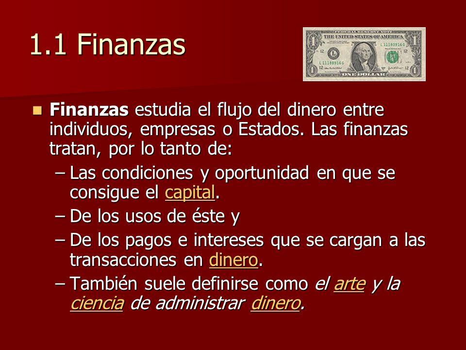 1.1 Finanzas Finanzas estudia el flujo del dinero entre individuos, empresas o Estados. Las finanzas tratan, por lo tanto de: Finanzas estudia el fluj