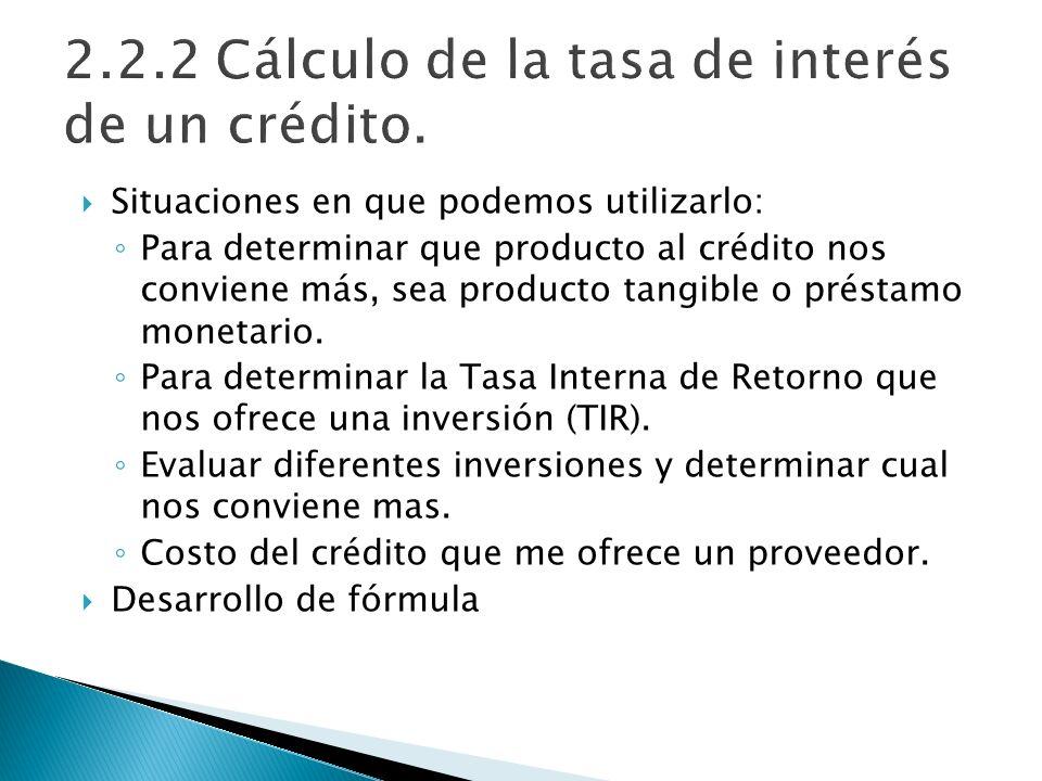 Situaciones en que podemos utilizarlo: Para determinar que producto al crédito nos conviene más, sea producto tangible o préstamo monetario. Para dete