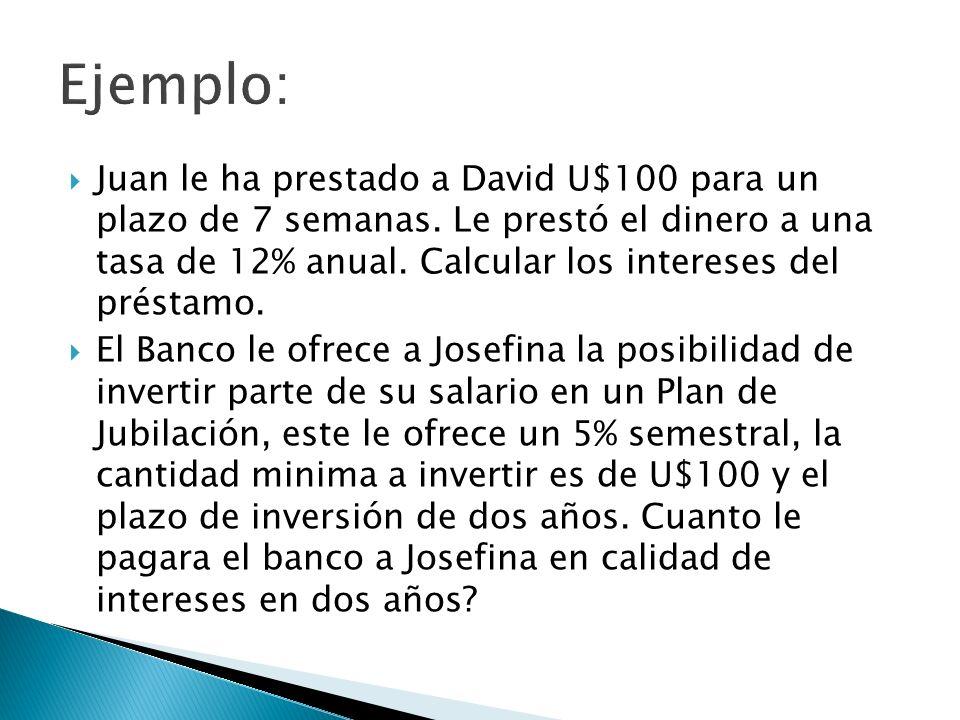 Juan le ha prestado a David U$100 para un plazo de 7 semanas. Le prestó el dinero a una tasa de 12% anual. Calcular los intereses del préstamo. El Ban