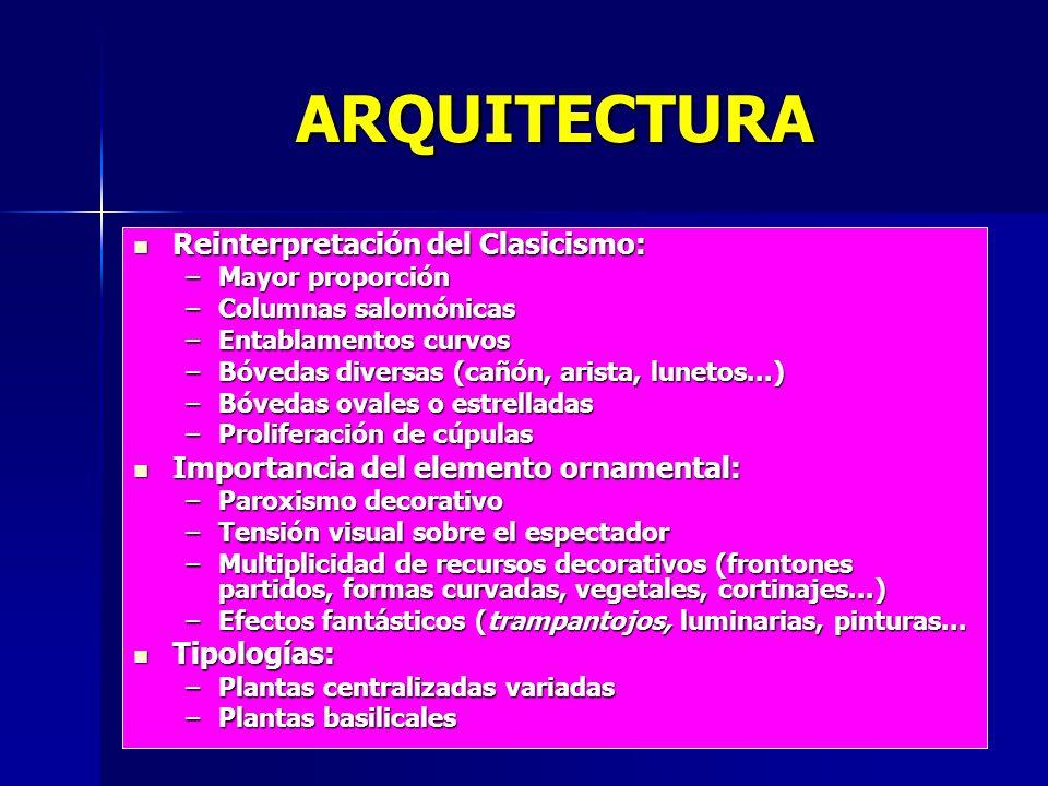 ARQUITECTURA Reinterpretación del Clasicismo: Reinterpretación del Clasicismo: –Mayor proporción –Columnas salomónicas –Entablamentos curvos –Bóvedas