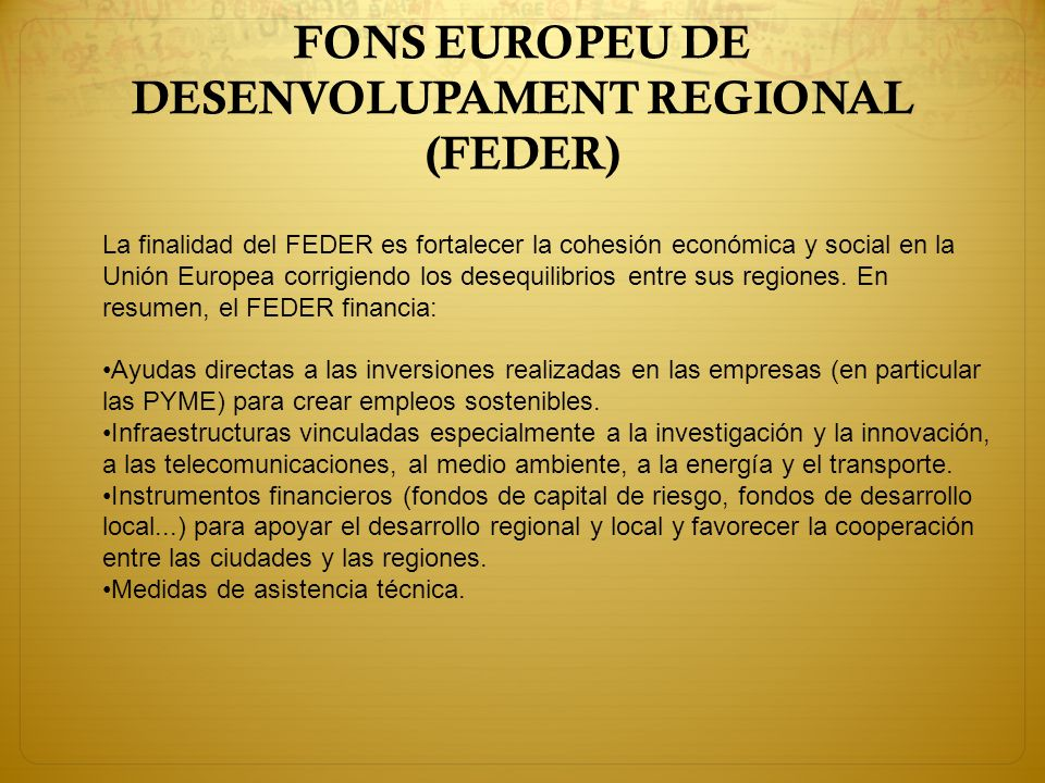 FONS EUROPEU DE DESENVOLUPAMENT REGIONAL (FEDER) La finalidad del FEDER es fortalecer la cohesión económica y social en la Unión Europea corrigiendo l