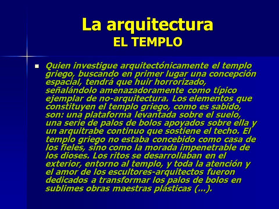 La arquitectura EL TEMPLO Quien investigue arquitectónicamente el templo griego, buscando en primer lugar una concepción espacial, tendrá que huir hor