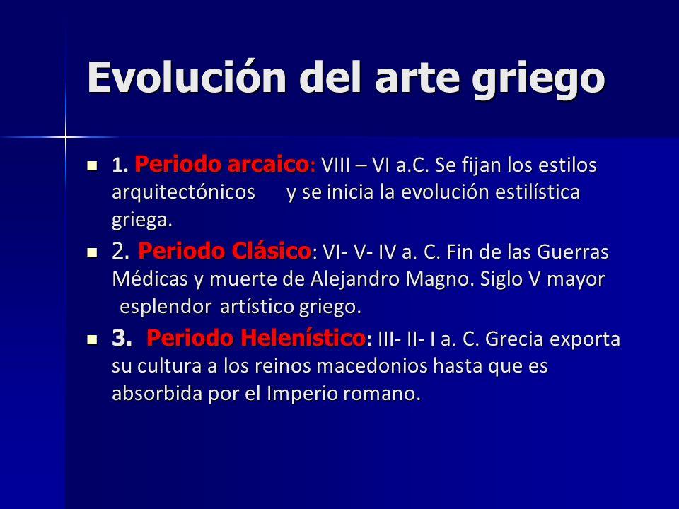 Evolución del arte griego 1. Periodo arcaico : VIII – VI a.C. Se fijan los estilos arquitectónicos y se inicia la evolución estilística griega. 1. Per