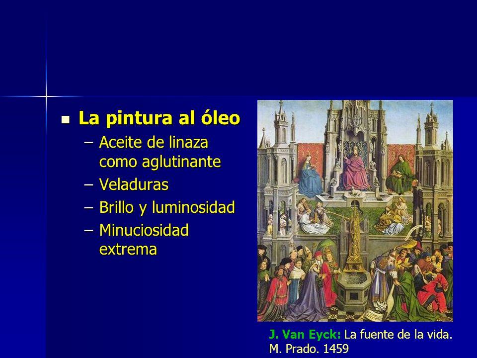 La pintura al óleo La pintura al óleo –Aceite de linaza como aglutinante –Veladuras –Brillo y luminosidad –Minuciosidad extrema J. Van Eyck: La fuente
