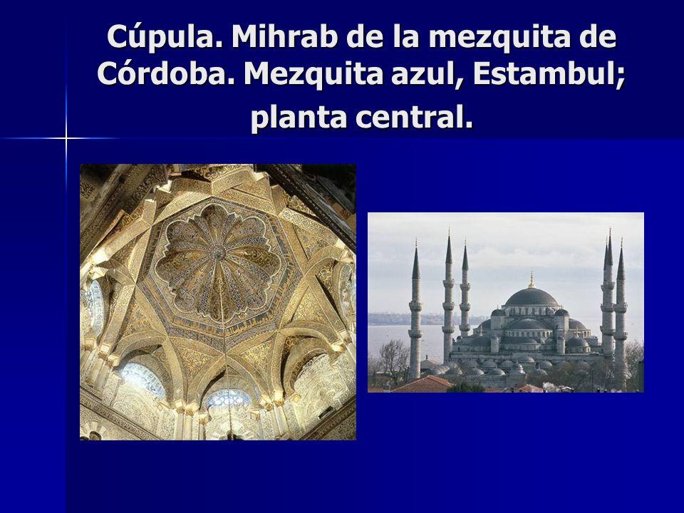Cúpula. Mihrab de la mezquita de Córdoba. Mezquita azul, Estambul; planta central.