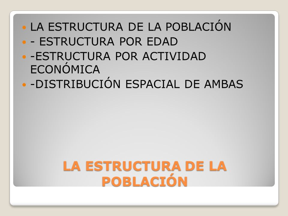 LA ESTRUCTURA DE LA POBLACIÓN - ESTRUCTURA POR EDAD -ESTRUCTURA POR ACTIVIDAD ECONÓMICA -DISTRIBUCIÓN ESPACIAL DE AMBAS