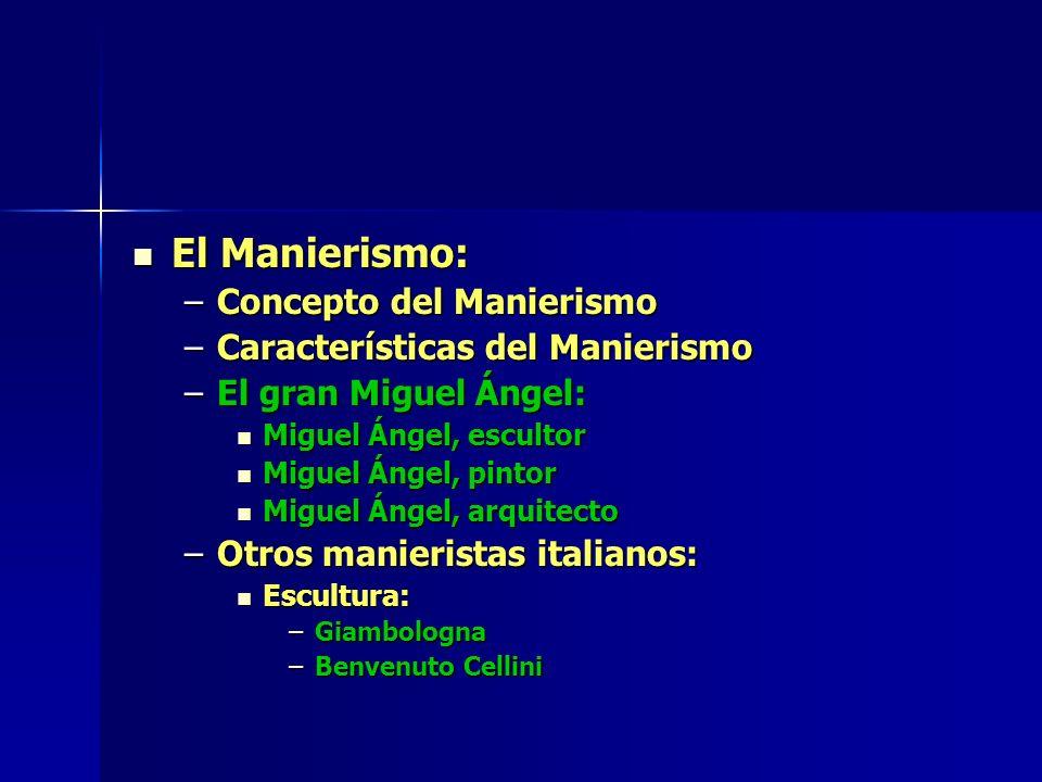 El Manierismo: El Manierismo: –Concepto del Manierismo –Características del Manierismo –El gran Miguel Ángel: Miguel Ángel, escultor Miguel Ángel, esc