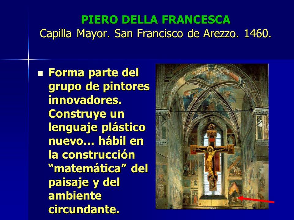 PIERO DELLA FRANCESCA Capilla Mayor. San Francisco de Arezzo. 1460. Forma parte del grupo de pintores innovadores. Construye un lenguaje plástico nuev