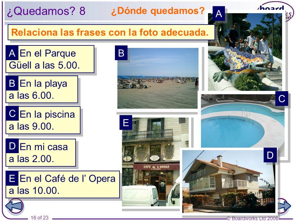 © Boardworks Ltd 2006 16 of 23 ¿Dónde quedamos. Relaciona las frases con la foto adecuada.