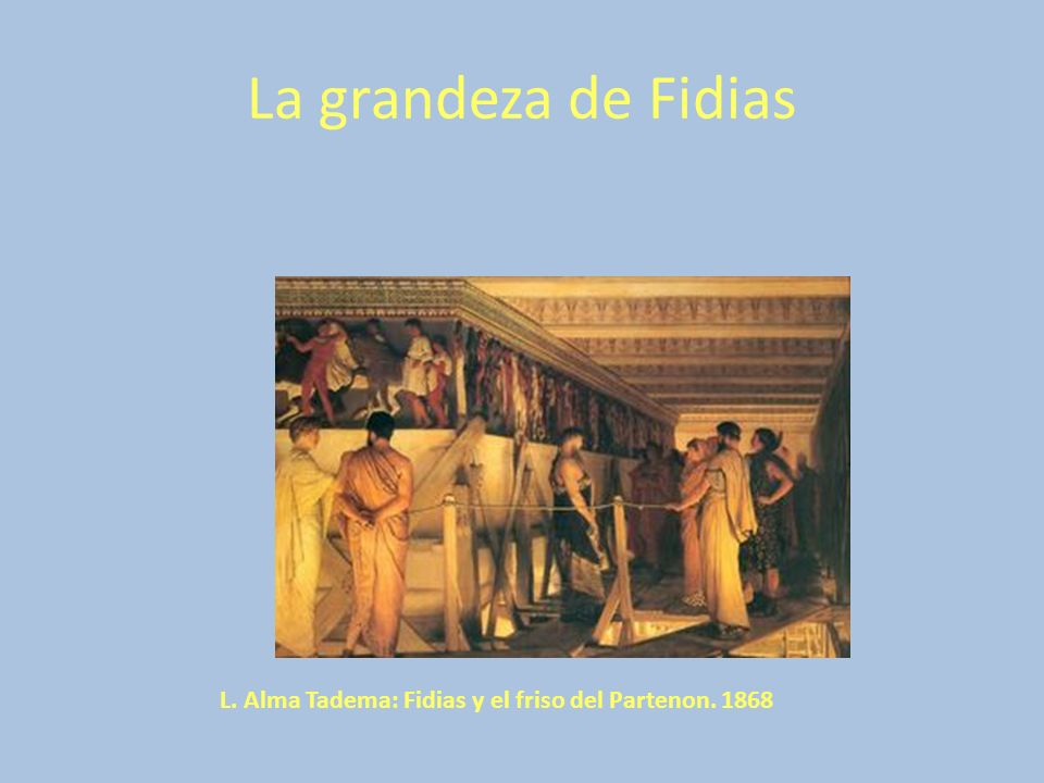 La grandeza de Fidias L. Alma Tadema: Fidias y el friso del Partenon. 1868