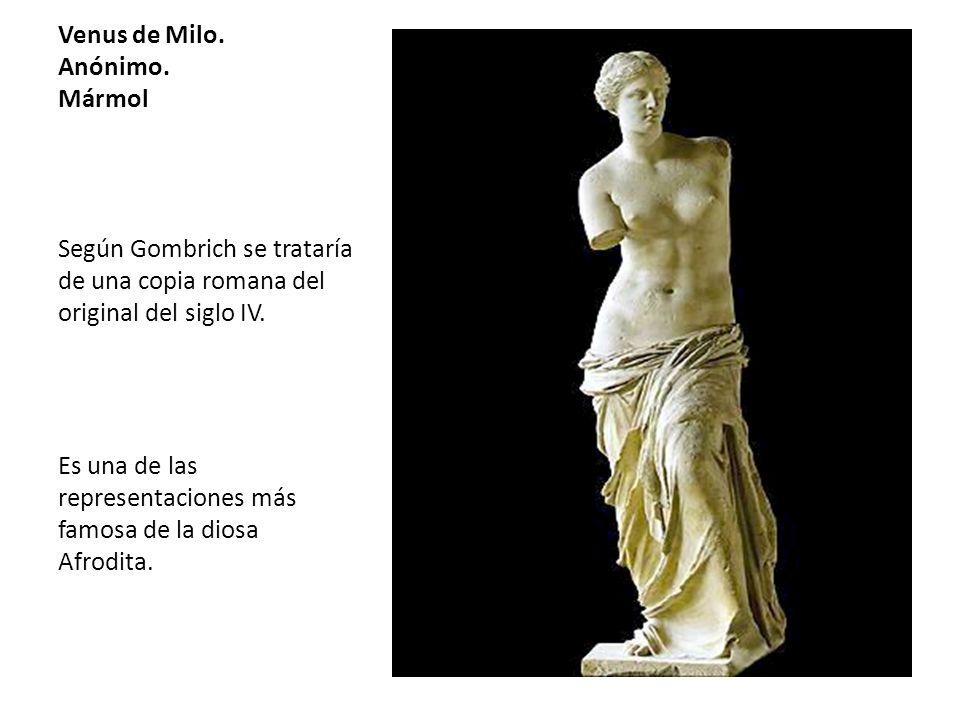 Venus de Milo. Anónimo. Mármol Según Gombrich se trataría de una copia romana del original del siglo IV. Es una de las representaciones más famosa de