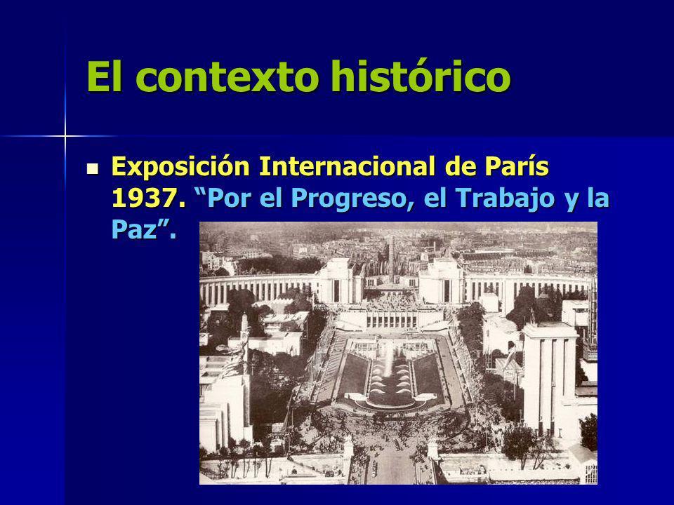 El contexto histórico Exposición Internacional de París 1937. Por el Progreso, el Trabajo y la Paz. Exposición Internacional de París 1937. Por el Pro