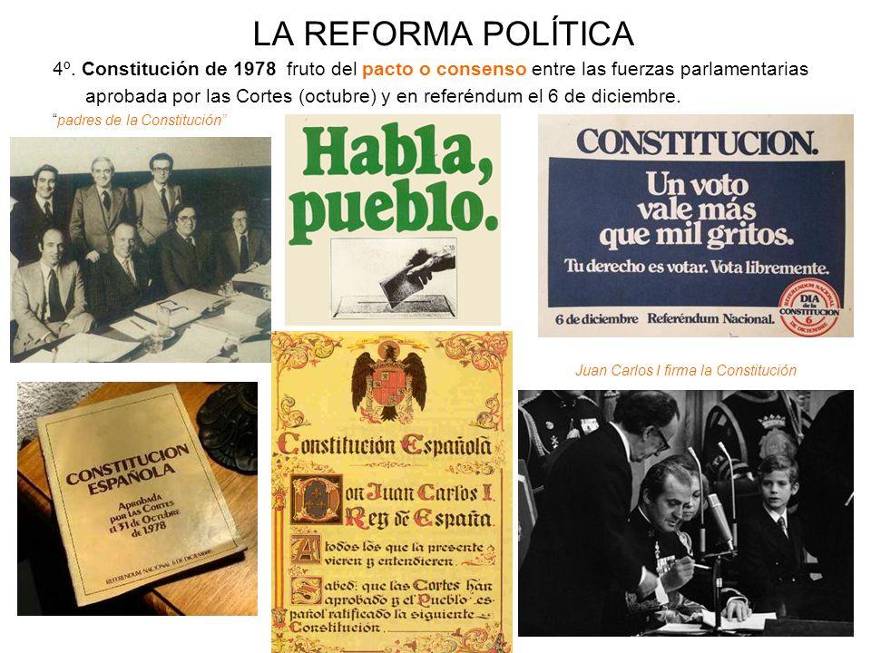 LA REFORMA POLÍTICA 4º. Constitución de 1978 fruto del pacto o consenso entre las fuerzas parlamentarias aprobada por las Cortes (octubre) y en referé