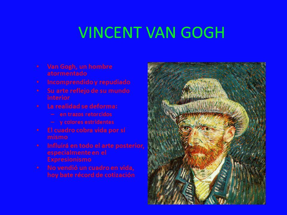 VINCENT VAN GOGH Van Gogh, un hombre atormentado Incomprendido y repudiado Su arte reflejo de su mundo interior La realidad se deforma: – en trazos re