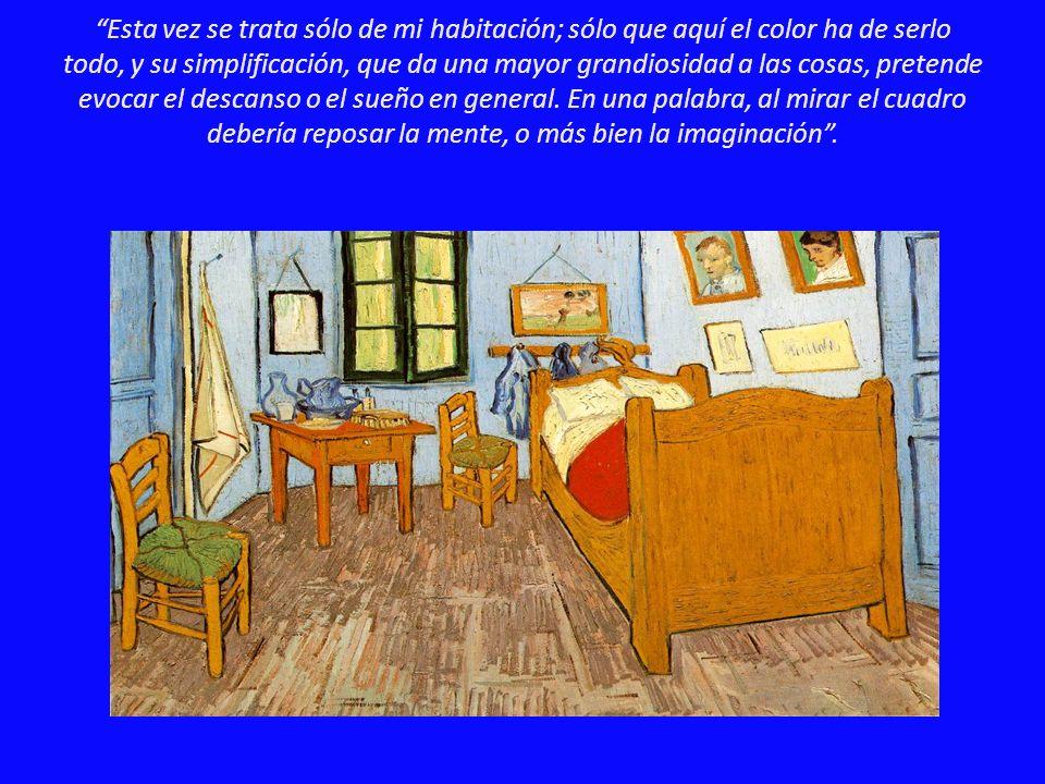 Esta vez se trata sólo de mi habitación; sólo que aquí el color ha de serlo todo, y su simplificación, que da una mayor grandiosidad a las cosas, pret