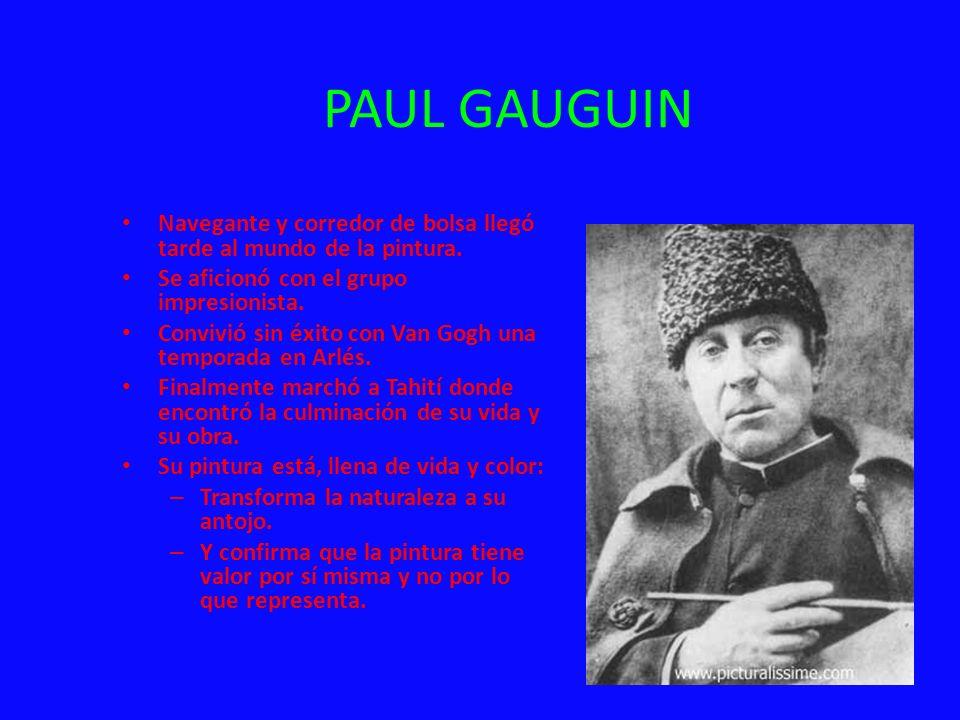 PAUL GAUGUIN Navegante y corredor de bolsa llegó tarde al mundo de la pintura. Se aficionó con el grupo impresionista. Convivió sin éxito con Van Gogh