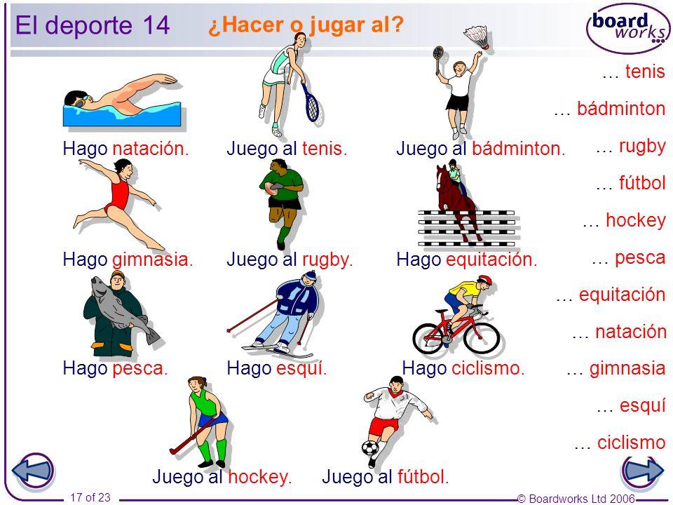 © Boardworks Ltd 2006 17 of 23 … pesca … esquí … gimnasia … rugby … tenis … bádminton … hockey … fútbol … equitación … ciclismo … natación Hago pesca.Hago esquí.