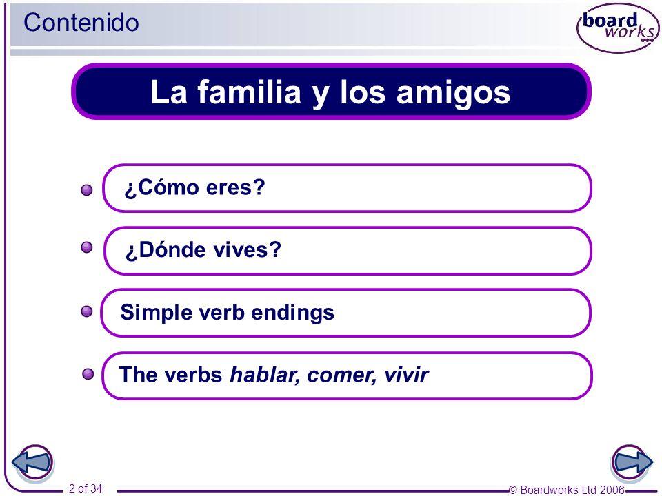 © Boardworks Ltd 2006 2 of 34 La familia y los amigos Contenido ¿Dónde vives? Simple verb endings ¿Cómo eres? The verbs hablar, comer, vivir