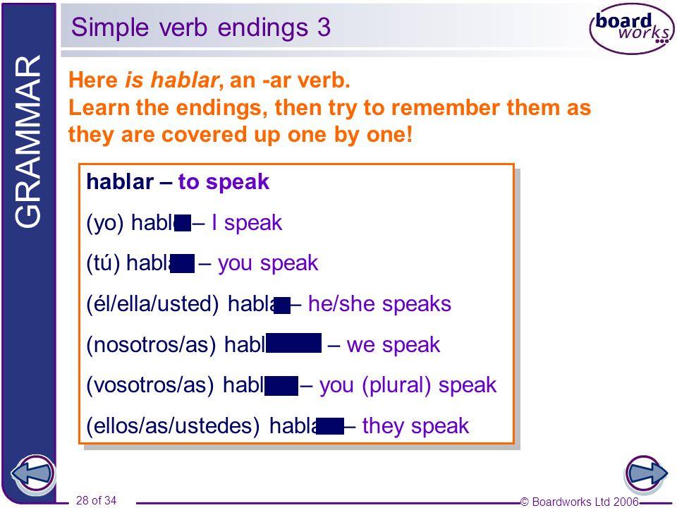 © Boardworks Ltd 2006 28 of 34 GRAMMAR hablar – to speak (yo) hablo – I speak (tú) hablas – you speak (él/ella/usted) habla – he/she speaks (nosotros/