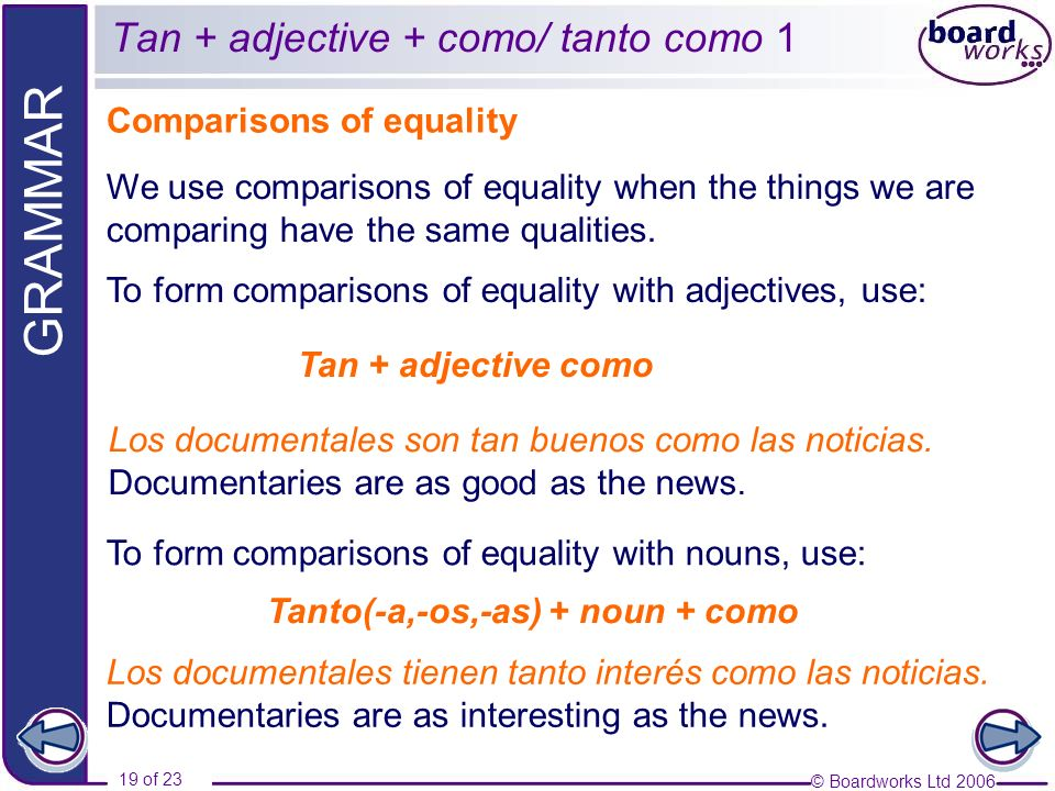 © Boardworks Ltd 2006 19 of 23 GRAMMAR Tan + adjective + como/ tanto como 1 Comparisons of equality Tan + adjective como We use comparisons of equality when the things we are comparing have the same qualities.