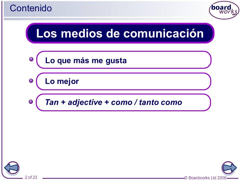 © Boardworks Ltd 2006 2 of 23 Los medios de comunicación Contenido Lo que más me gusta Lo mejor Tan + adjective + como / tanto como