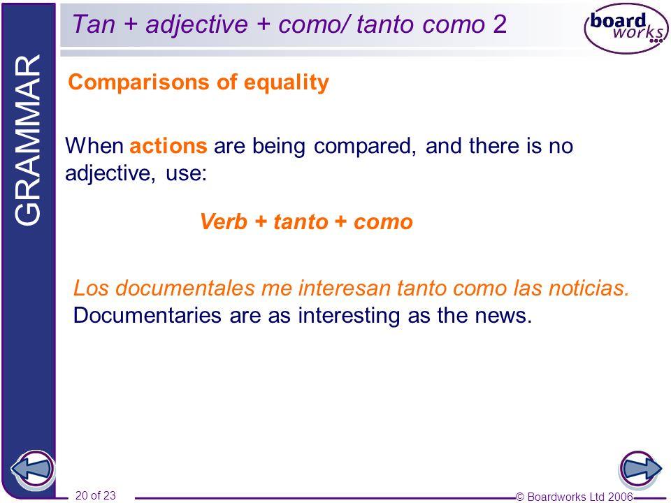© Boardworks Ltd 2006 20 of 23 GRAMMAR Tan + adjective + como/ tanto como 2 Comparisons of equality Los documentales me interesan tanto como las notic