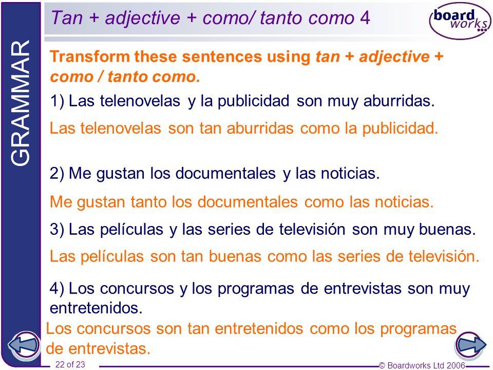 © Boardworks Ltd 2006 22 of 23 GRAMMAR Transform these sentences using tan + adjective + como / tanto como. Tan + adjective + como/ tanto como 4 1) La