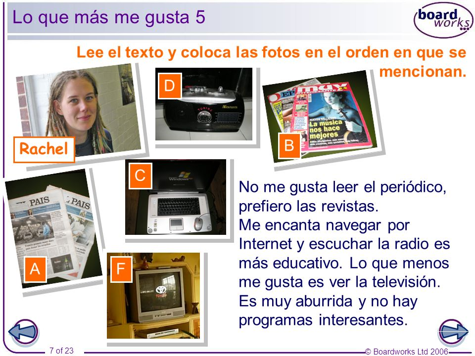 © Boardworks Ltd 2006 7 of 23 Lo que más me gusta 5 Rachel No me gusta leer el periódico, prefiero las revistas.