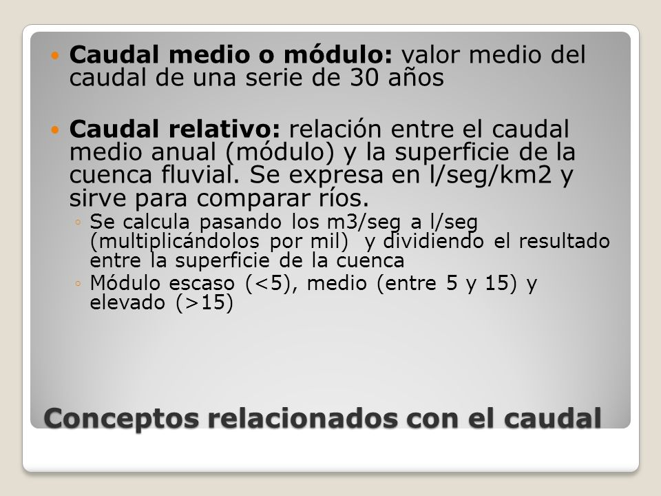 Conceptos relacionados con el caudal Caudal medio o módulo: valor medio del caudal de una serie de 30 años Caudal relativo: relación entre el caudal m