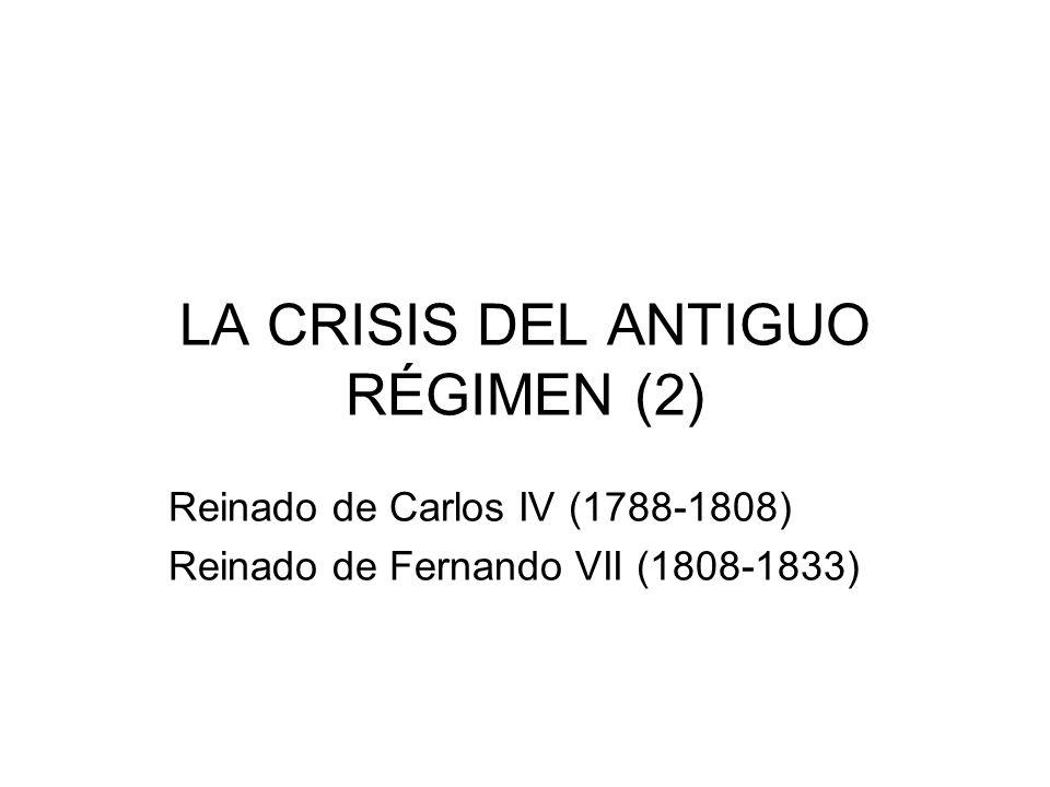 LA CRISIS DEL ANTIGUO RÉGIMEN (2) Reinado de Carlos IV (1788-1808) Reinado de Fernando VII (1808-1833)