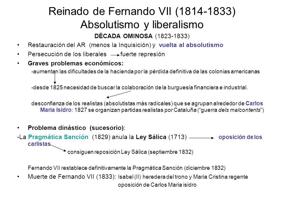 Reinado de Fernando VII (1814-1833) Absolutismo y liberalismo DÉCADA OMINOSA (1823-1833) Restauración del AR (menos la Inquisición) y vuelta al absolu