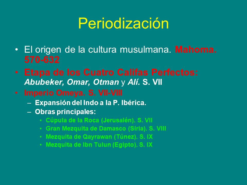 Periodización El origen de la cultura musulmana. Mahoma. 570-632 Etapa de los Cuatro Califas Perfectos: Abubeker, Omar, Otman y Alí. S. VII Imperio Om