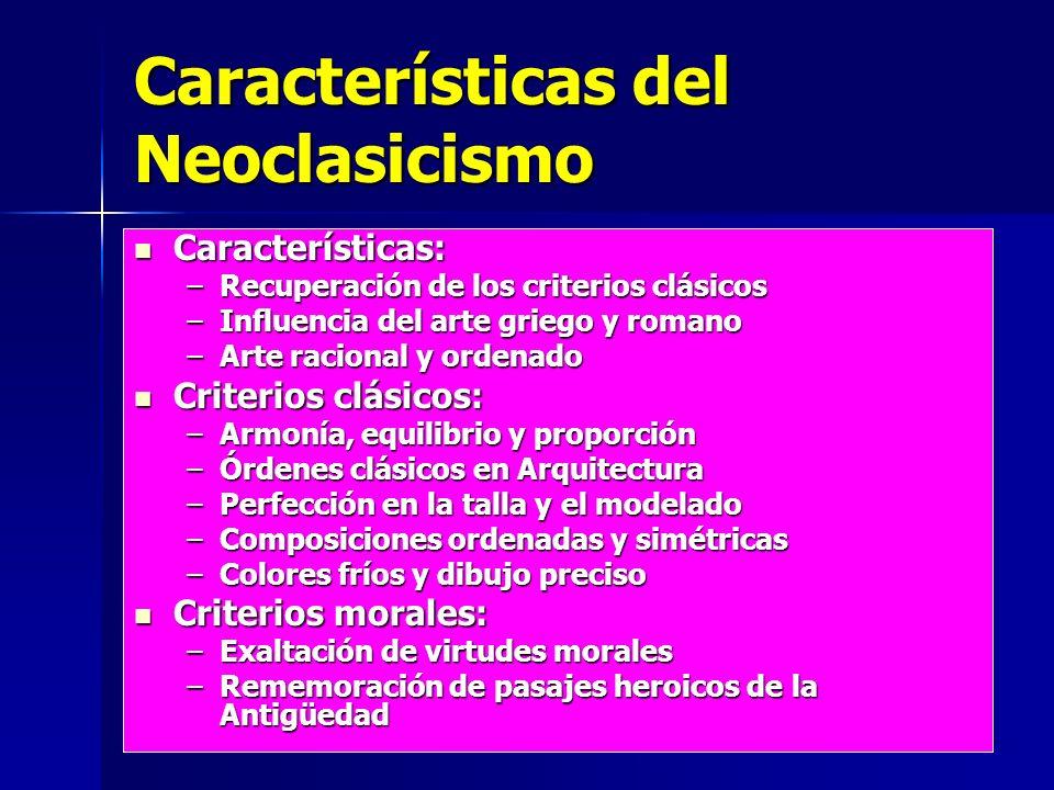 Características del Neoclasicismo Características: Características: –Recuperación de los criterios clásicos –Influencia del arte griego y romano –Arte