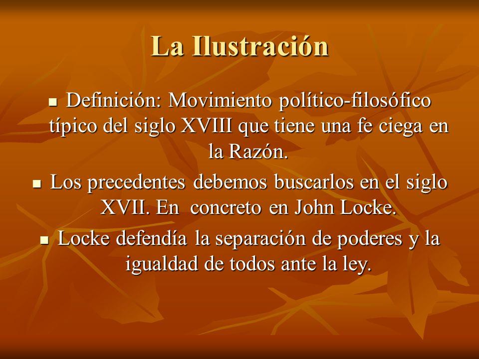 La Ilustración Definición: Movimiento político-filosófico típico del siglo XVIII que tiene una fe ciega en la Razón. Definición: Movimiento político-f