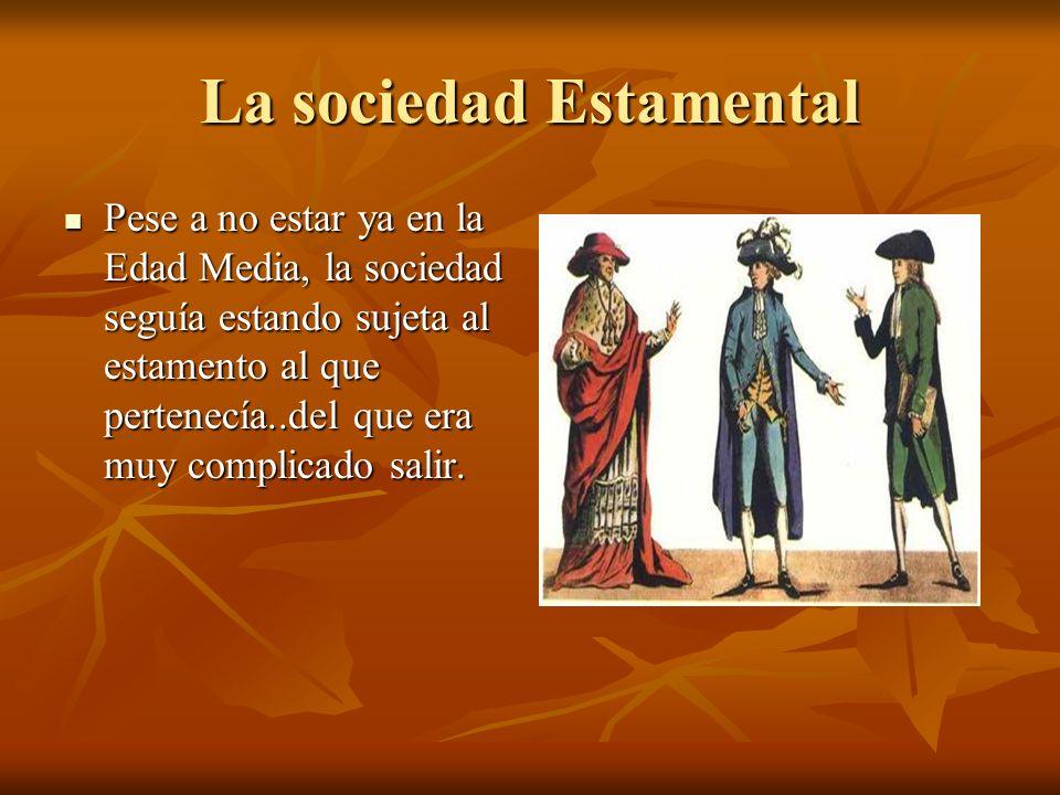La sociedad Estamental Pese a no estar ya en la Edad Media, la sociedad seguía estando sujeta al estamento al que pertenecía..del que era muy complica