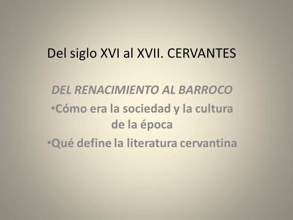 Del siglo XVI al XVII. CERVANTES DEL RENACIMIENTO AL BARROCO Cómo era la sociedad y la cultura de la época Qué define la literatura cervantina