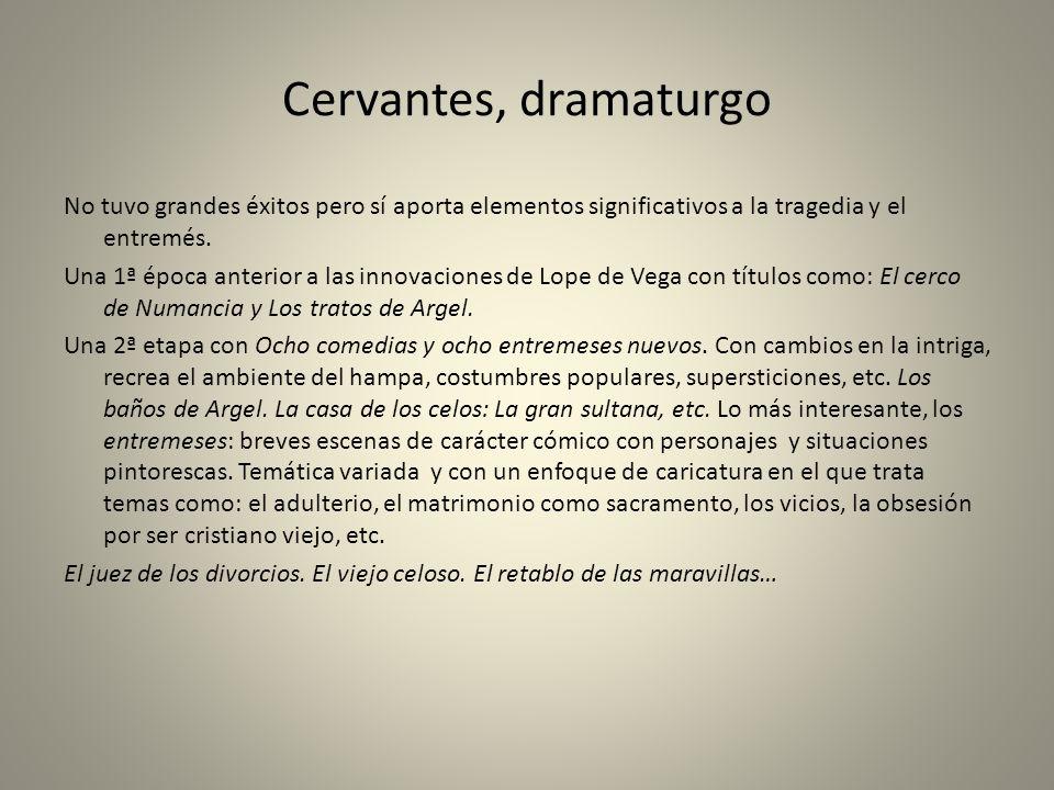 Cervantes, dramaturgo No tuvo grandes éxitos pero sí aporta elementos significativos a la tragedia y el entremés. Una 1ª época anterior a las innovaci