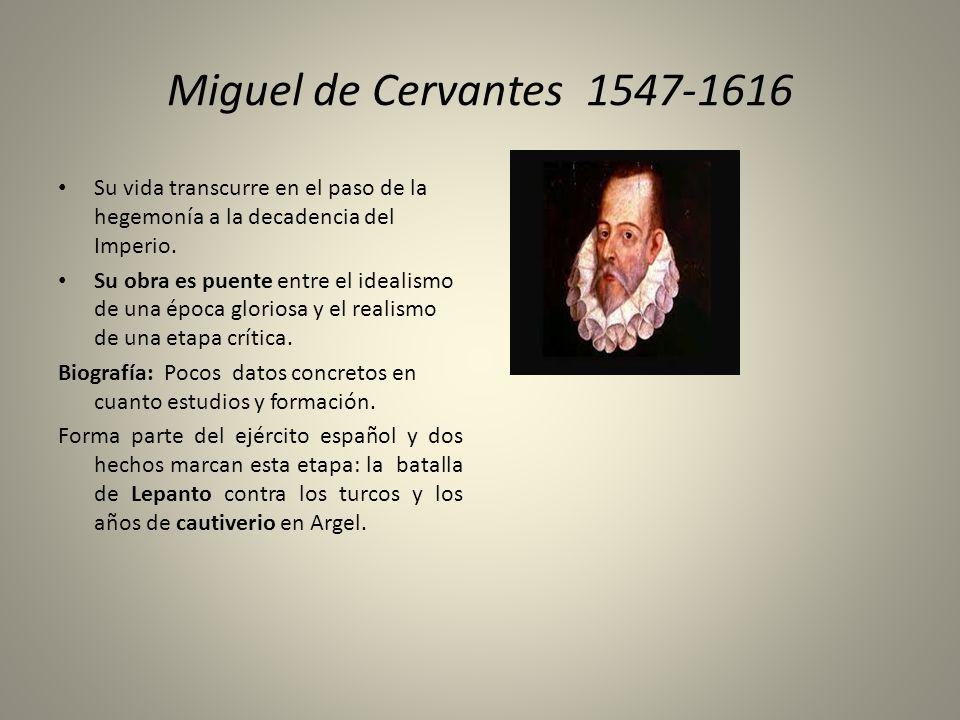 Miguel de Cervantes 1547-1616 Su vida transcurre en el paso de la hegemonía a la decadencia del Imperio. Su obra es puente entre el idealismo de una é